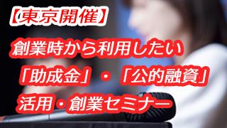 【2019.2.27(水)@東京開催】創業時から利用したい 「助成金」・「公的融資」 活用・創業セミナー